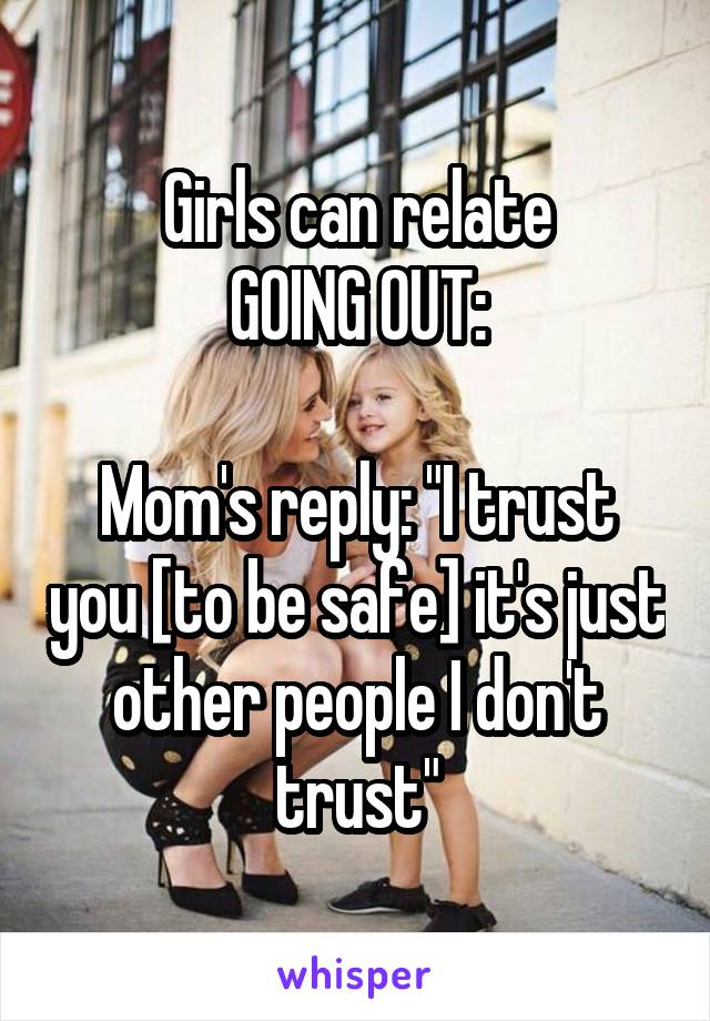 """Girls can relate GOING OUT:  Mom's reply: """"I trust you [to be safe] it's just other people I don't trust"""""""