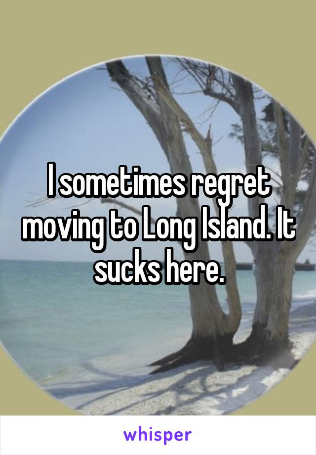 I sometimes regret moving to Long Island. It sucks here.