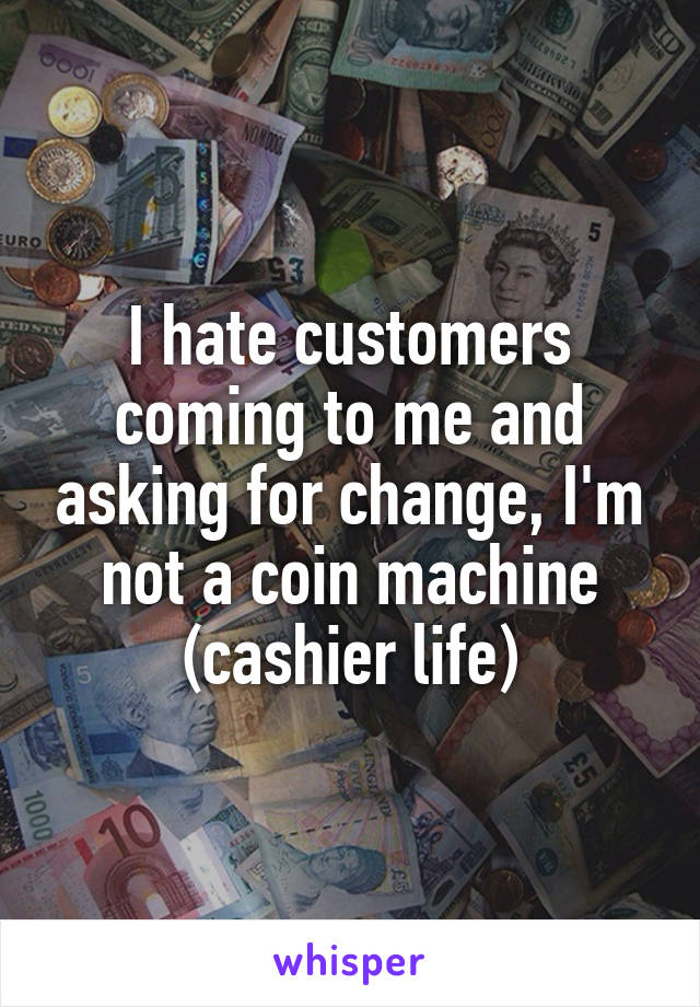 I hate customers coming to me and asking for change, I'm not a coin machine (cashier life)