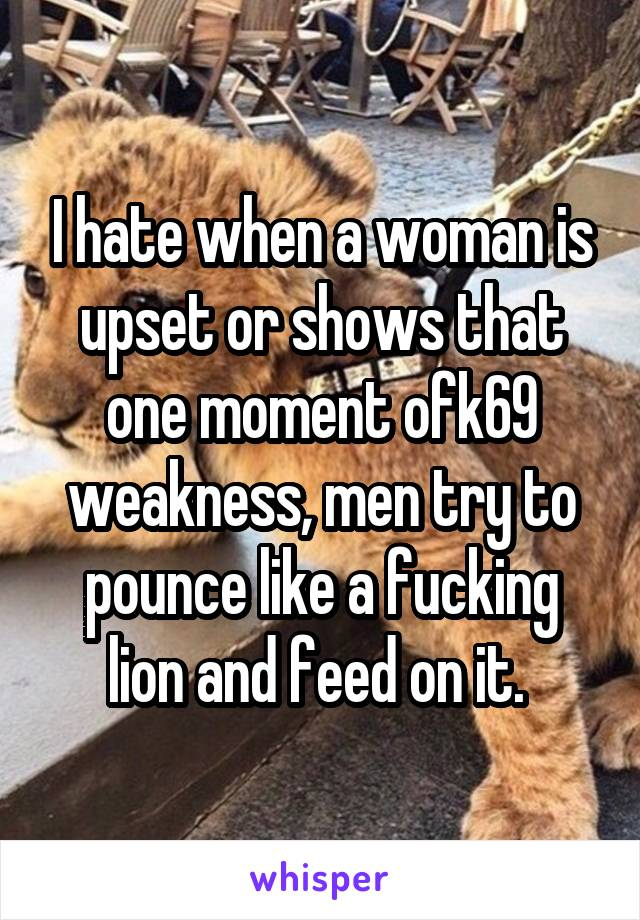 I hate when a woman is upset or shows that one moment ofk69 weakness, men try to pounce like a fucking lion and feed on it.