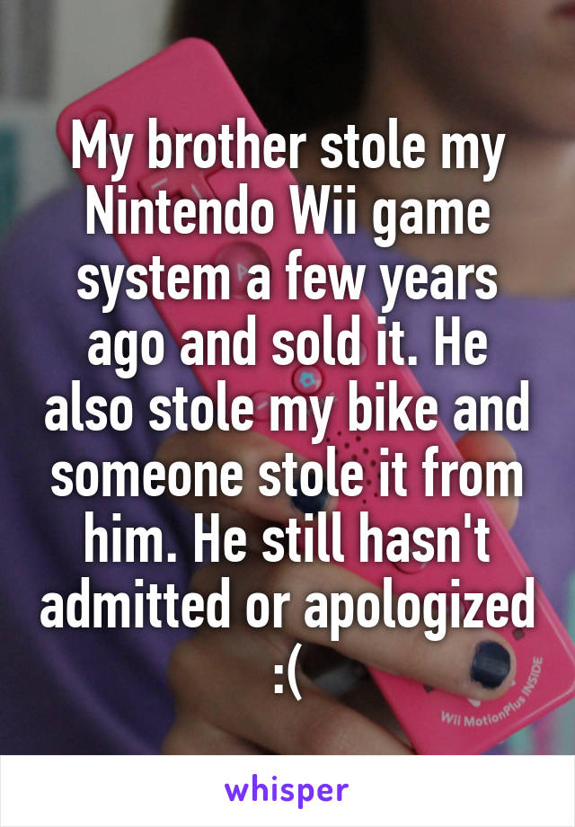 My brother stole my Nintendo Wii game system a few years ago and sold it. He also stole my bike and someone stole it from him. He still hasn't admitted or apologized :(