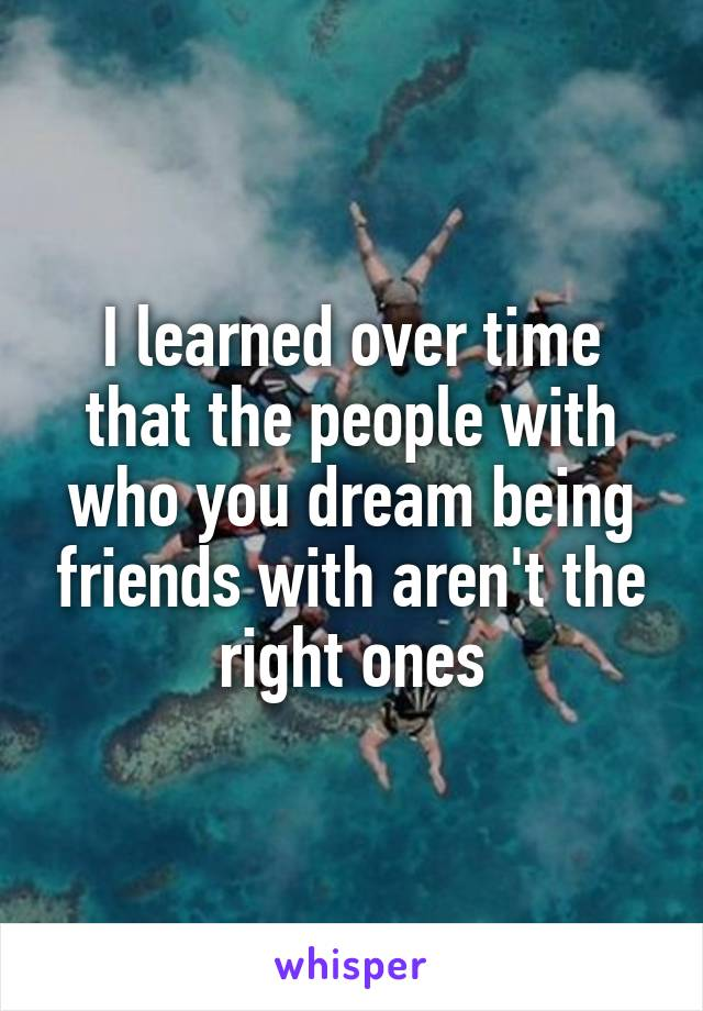 I learned over time that the people with who you dream being friends with aren't the right ones
