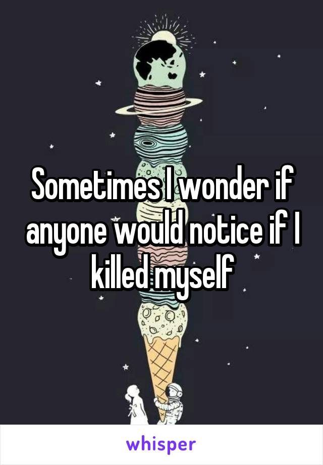 Sometimes I wonder if anyone would notice if I killed myself