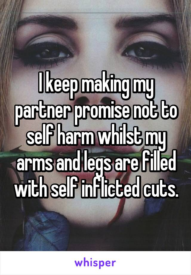 I keep making my partner promise not to self harm whilst my arms and legs are filled with self inflicted cuts.