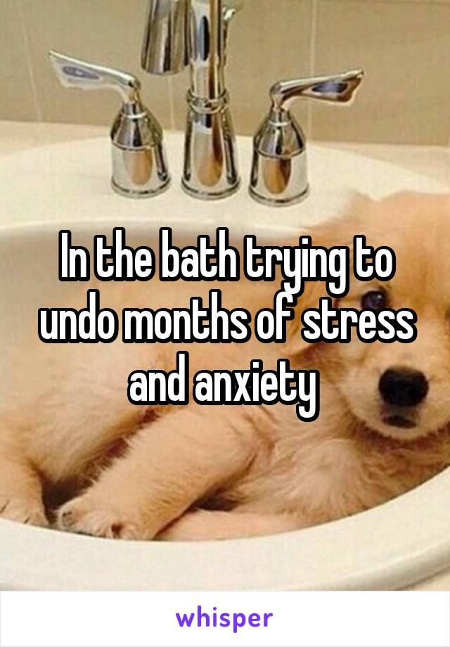 In the bath trying to undo months of stress and anxiety