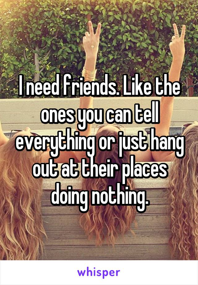 I need friends. Like the ones you can tell everything or just hang out at their places doing nothing.