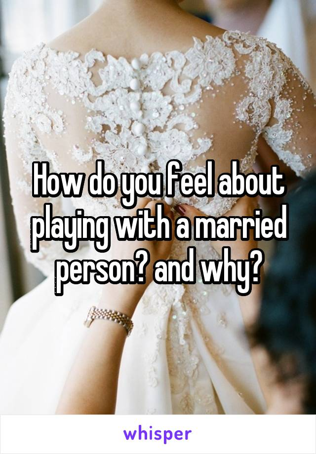 How do you feel about playing with a married person? and why?