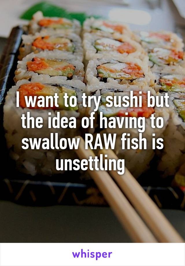I want to try sushi but the idea of having to swallow RAW fish is unsettling