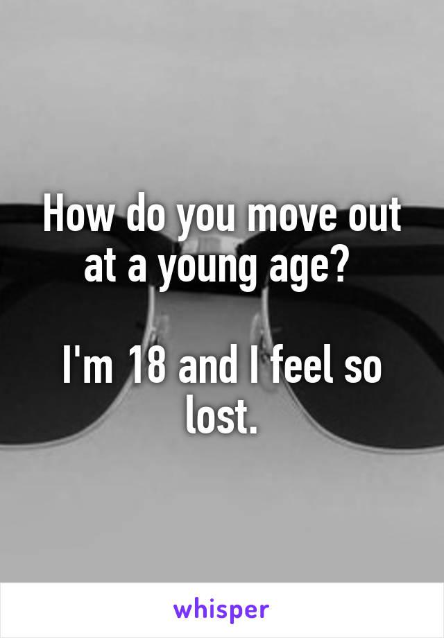 How do you move out at a young age?   I'm 18 and I feel so lost.