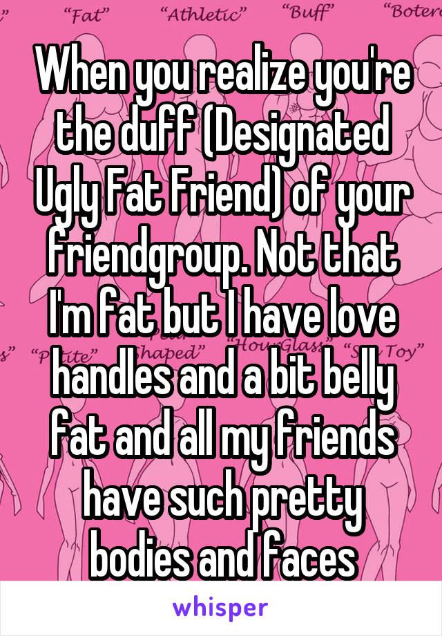 When you realize you're the duff (Designated Ugly Fat Friend) of your friendgroup. Not that I'm fat but I have love handles and a bit belly fat and all my friends have such pretty bodies and faces
