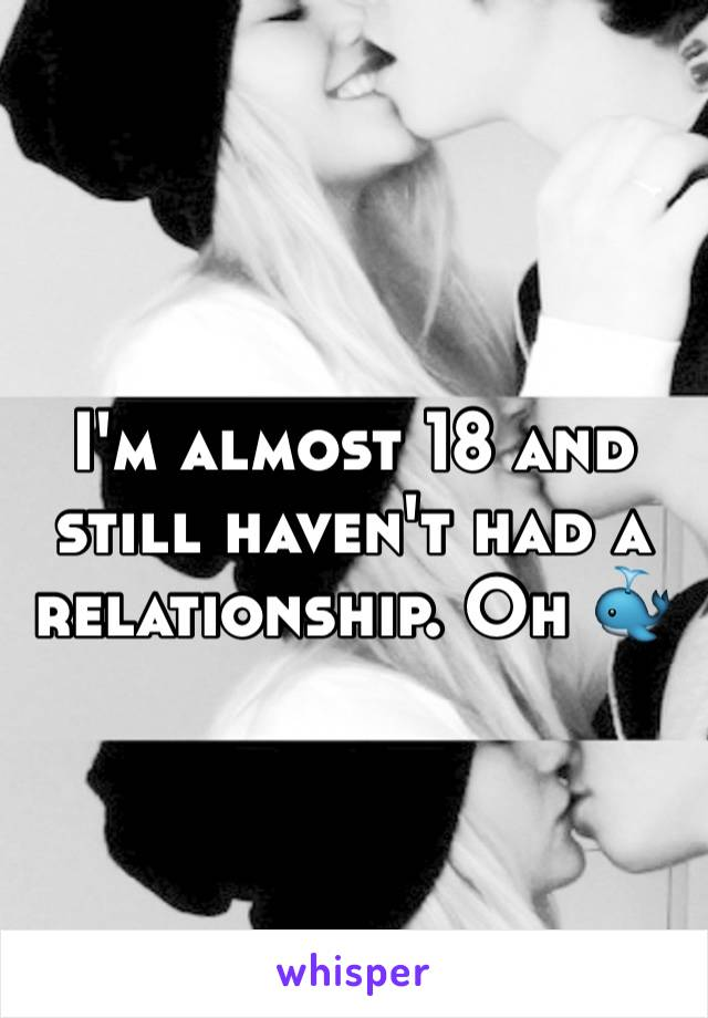 I'm almost 18 and still haven't had a relationship. Oh 🐳
