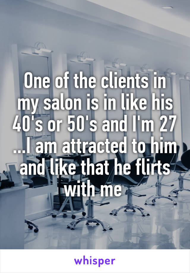 One of the clients in my salon is in like his 40's or 50's and I'm 27 ...I am attracted to him and like that he flirts with me