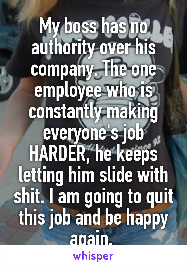My boss has no authority over his company. The one employee who is constantly making everyone's job HARDER, he keeps letting him slide with shit. I am going to quit this job and be happy again.