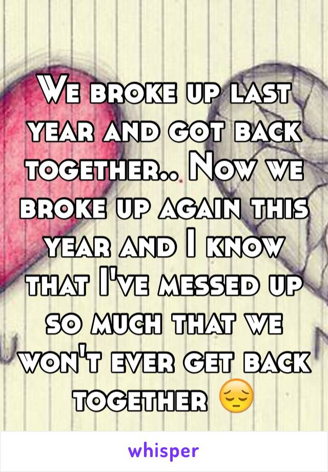 We broke up last year and got back together.. Now we broke up again this year and I know that I've messed up so much that we won't ever get back together 😔