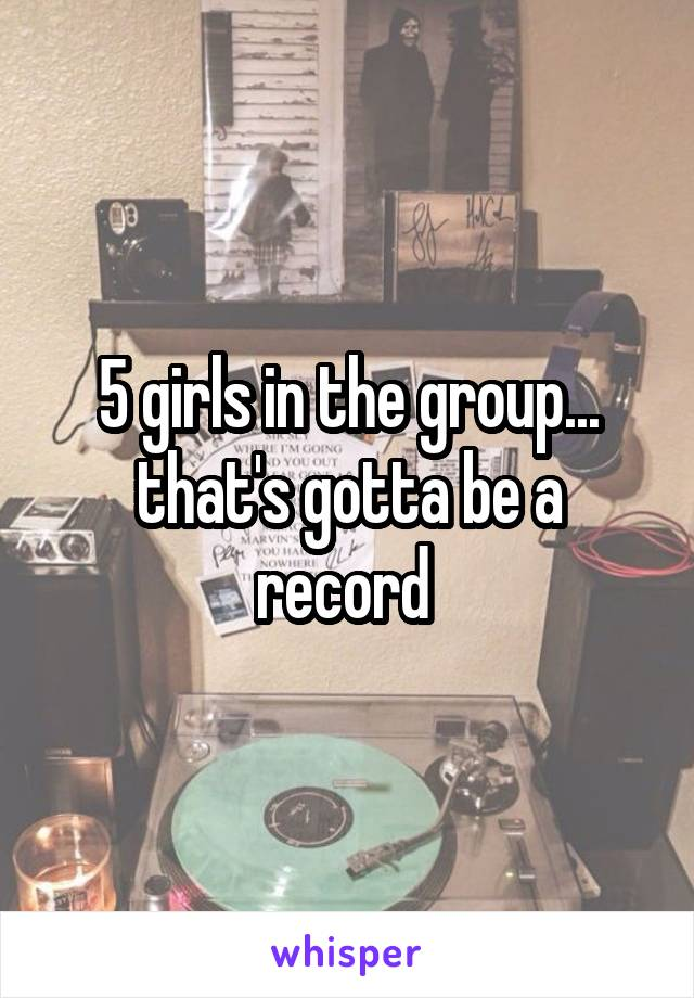 5 girls in the group... that's gotta be a record