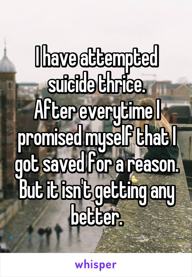 I have attempted suicide thrice. After everytime I promised myself that I got saved for a reason. But it isn't getting any better.