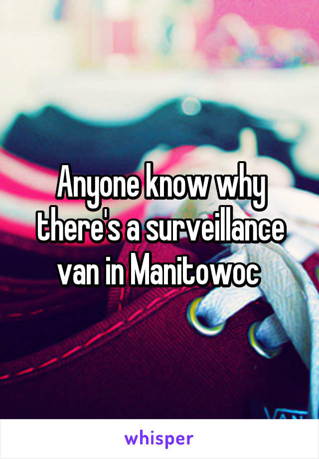 Anyone know why there's a surveillance van in Manitowoc