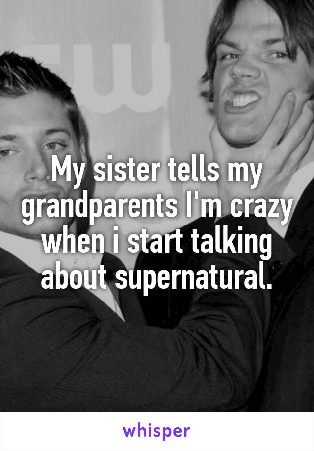 My sister tells my grandparents I'm crazy when i start talking about supernatural.