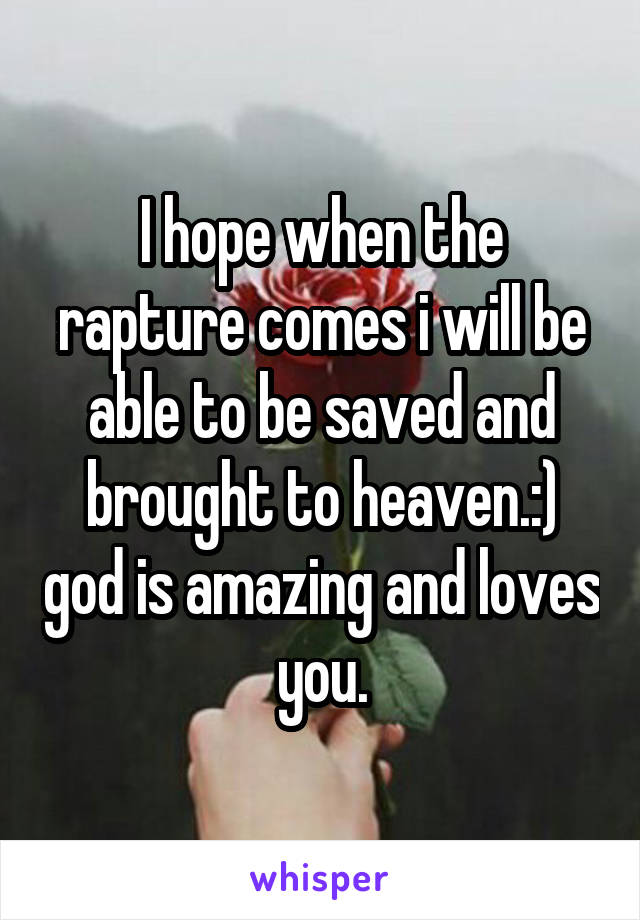 I hope when the rapture comes i will be able to be saved and brought to heaven.:) god is amazing and loves you.