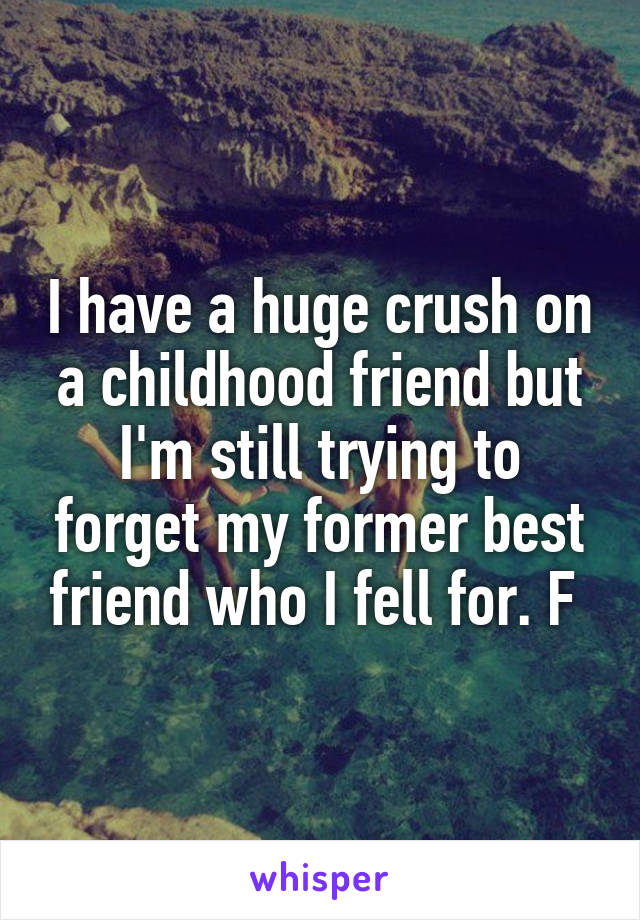 I have a huge crush on a childhood friend but I'm still trying to forget my former best friend who I fell for. F
