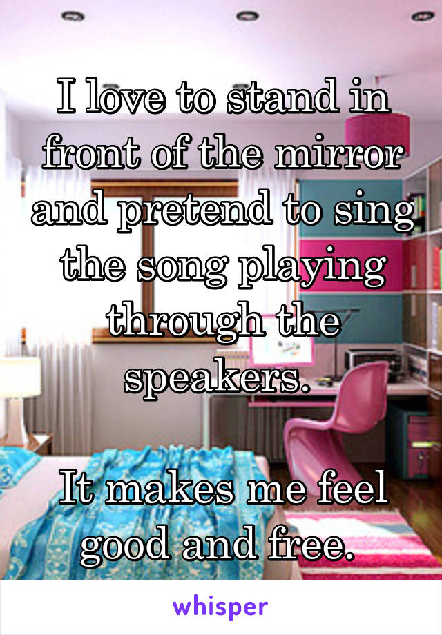 I love to stand in front of the mirror and pretend to sing the song playing through the speakers.   It makes me feel good and free.