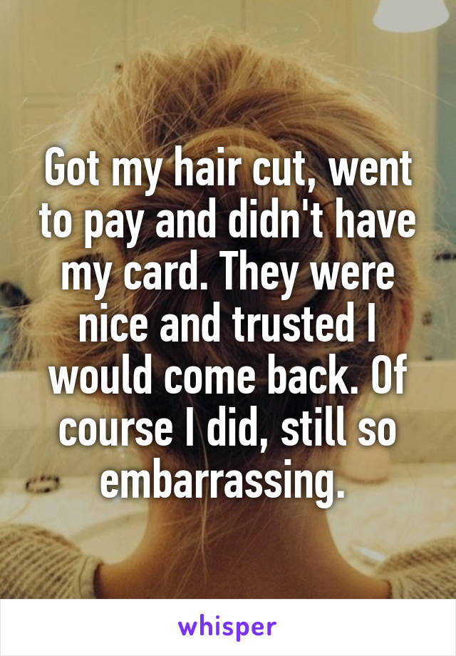 Got my hair cut, went to pay and didn't have my card. They were nice and trusted I would come back. Of course I did, still so embarrassing.
