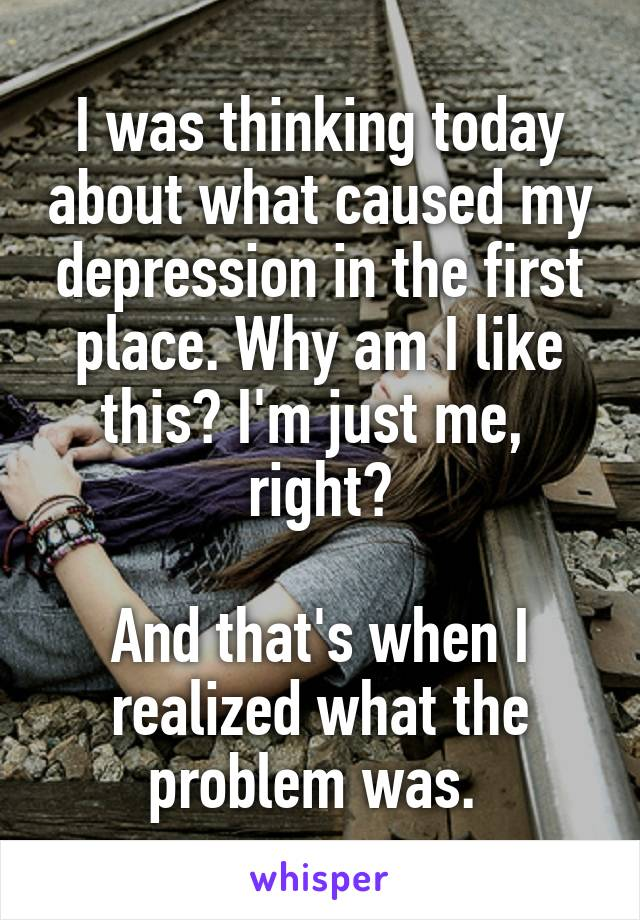 I was thinking today about what caused my depression in the first place. Why am I like this? I'm just me,  right?  And that's when I realized what the problem was.