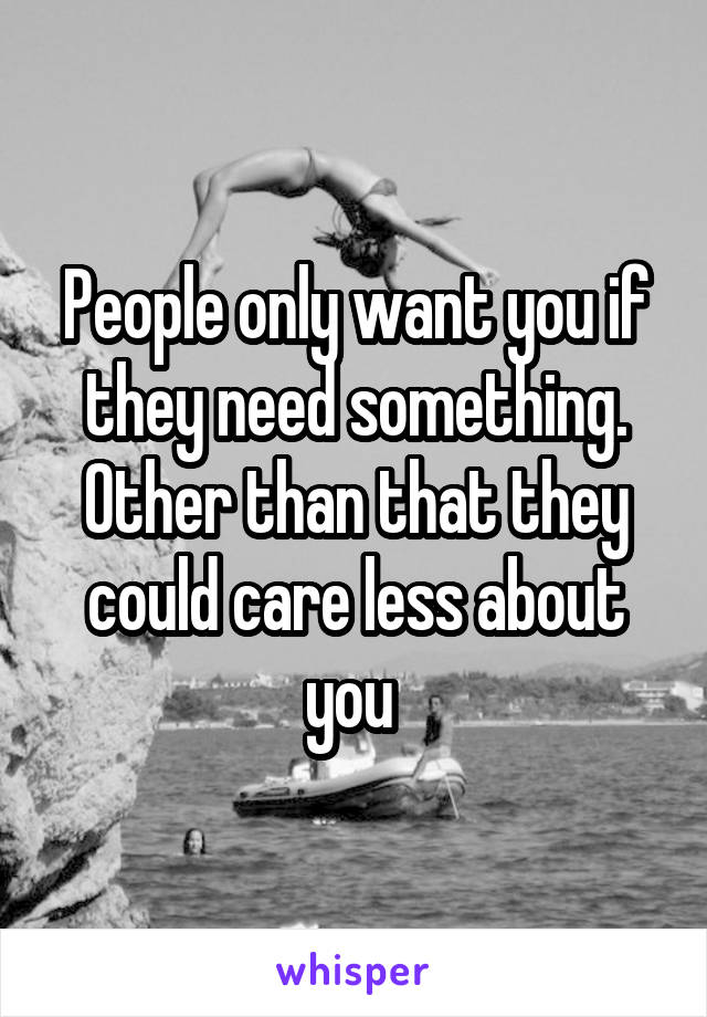 People only want you if they need something. Other than that they could care less about you
