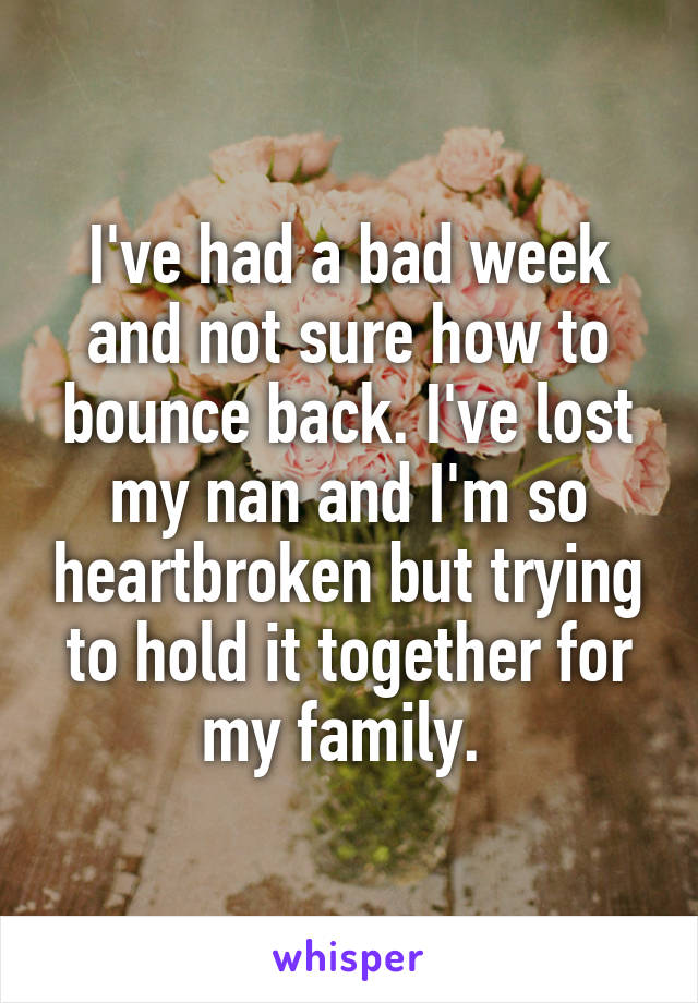 I've had a bad week and not sure how to bounce back. I've lost my nan and I'm so heartbroken but trying to hold it together for my family.