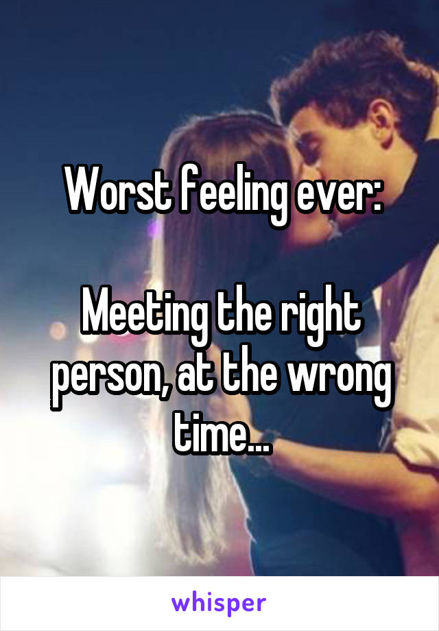 Worst feeling ever:  Meeting the right person, at the wrong time...