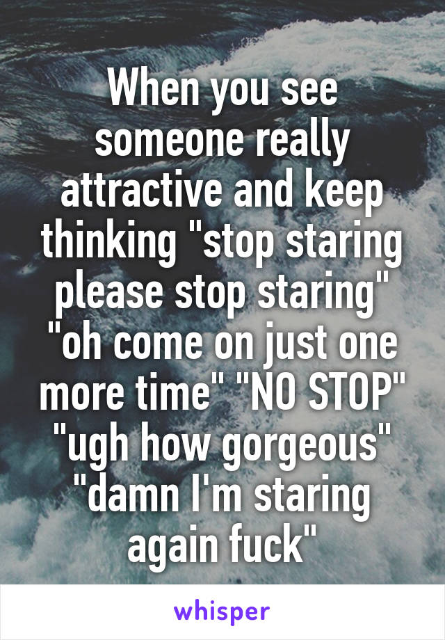 """When you see someone really attractive and keep thinking """"stop staring please stop staring"""" """"oh come on just one more time"""" """"NO STOP"""" """"ugh how gorgeous"""" """"damn I'm staring again fuck"""""""