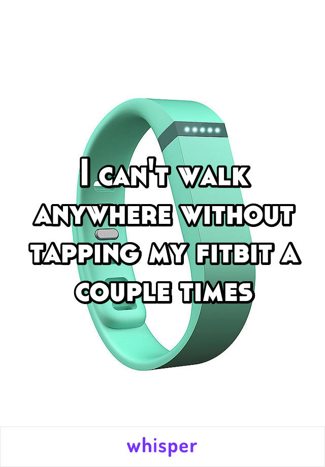 I can't walk anywhere without tapping my fitbit a couple times