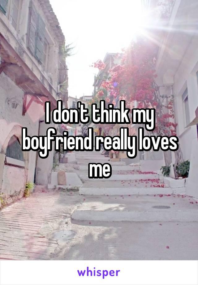I don't think my boyfriend really loves me
