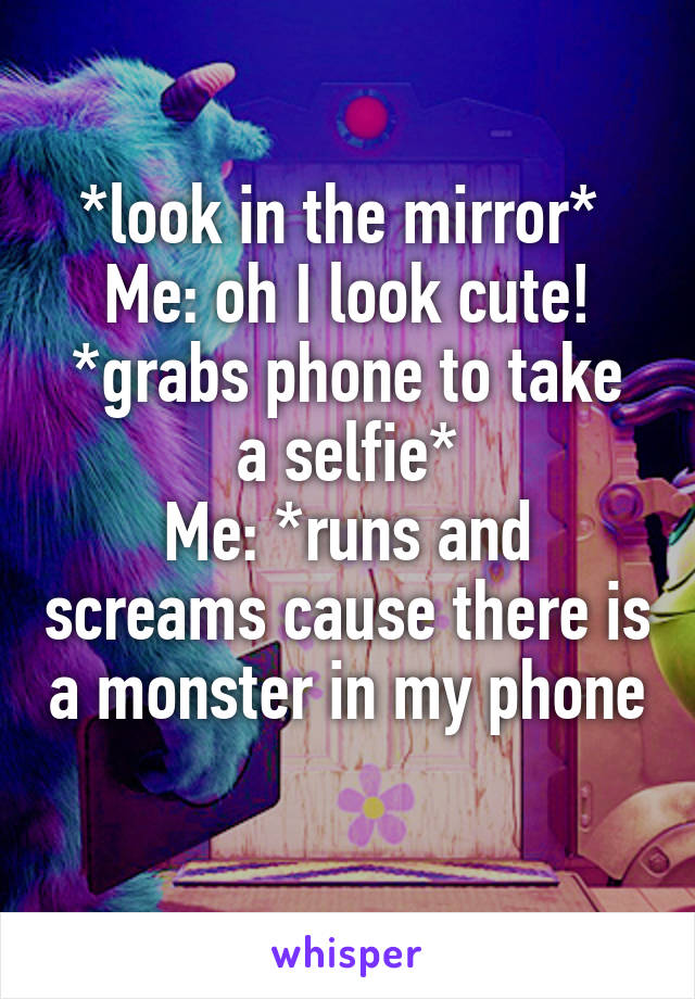 *look in the mirror*  Me: oh I look cute! *grabs phone to take a selfie* Me: *runs and screams cause there is a monster in my phone