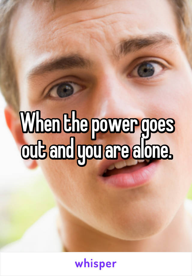 When the power goes out and you are alone.