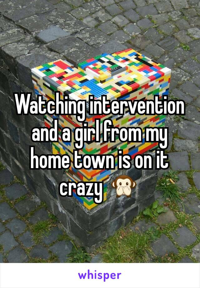 Watching intervention and a girl from my home town is on it crazy 🙊