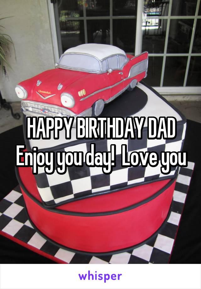 HAPPY BIRTHDAY DAD Enjoy you day!  Love you