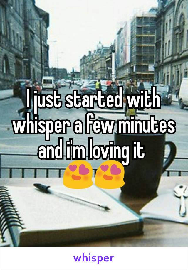 I just started with whisper a few minutes and i'm loving it  😍😍