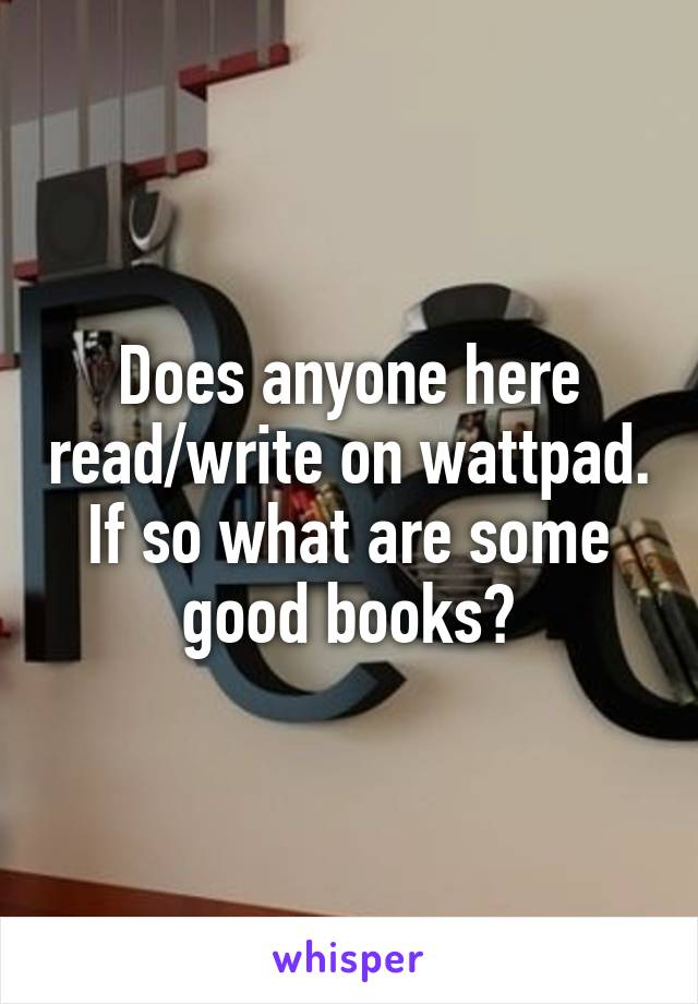 Does anyone here read/write on wattpad. If so what are some good books?