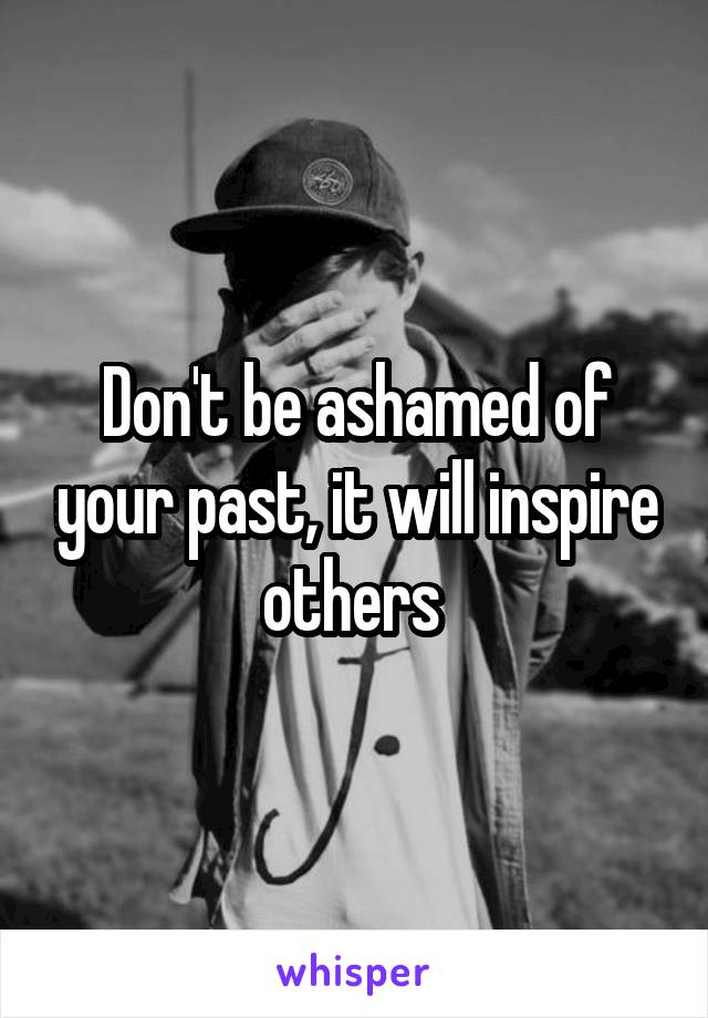 Don't be ashamed of your past, it will inspire others