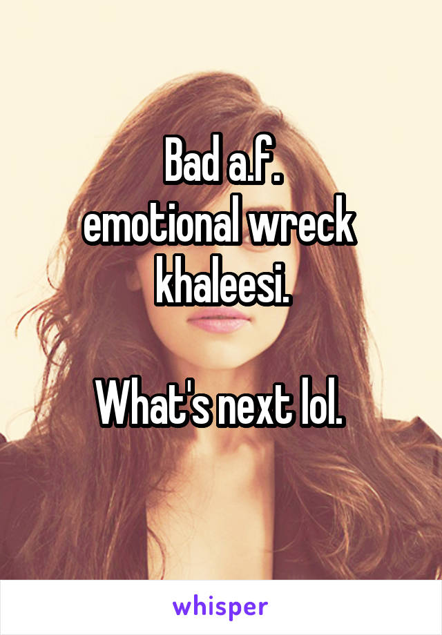 Bad a.f. emotional wreck  khaleesi.  What's next lol.