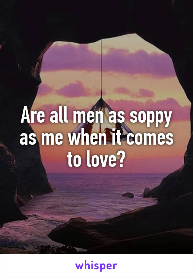 Are all men as soppy as me when it comes to love?