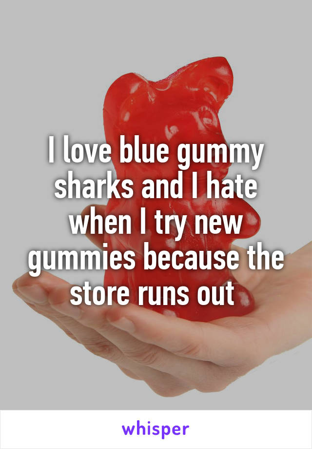 I love blue gummy sharks and I hate when I try new gummies because the store runs out