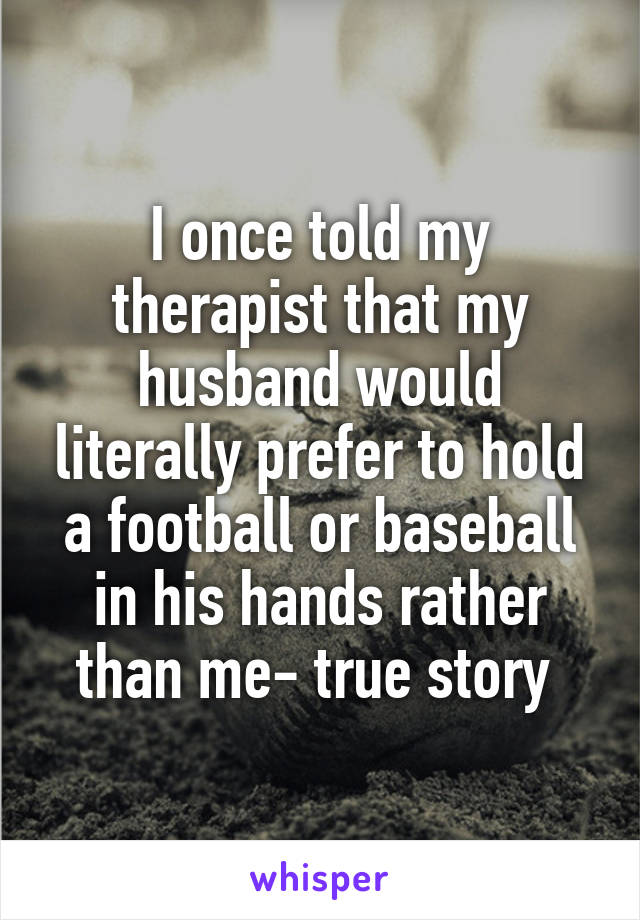 I once told my therapist that my husband would literally prefer to hold a football or baseball in his hands rather than me- true story