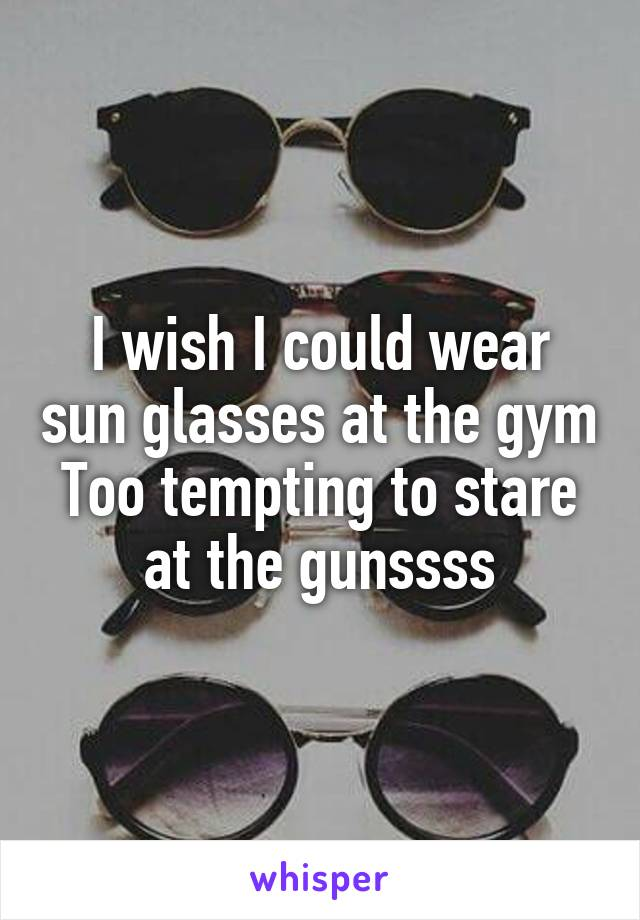 I wish I could wear sun glasses at the gym Too tempting to stare at the gunssss