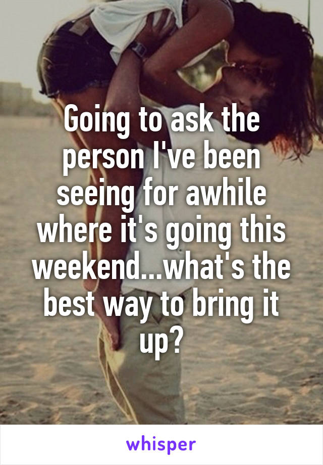 Going to ask the person I've been seeing for awhile where it's going this weekend...what's the best way to bring it up?