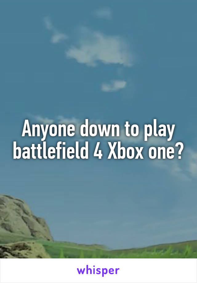 Anyone down to play battlefield 4 Xbox one?