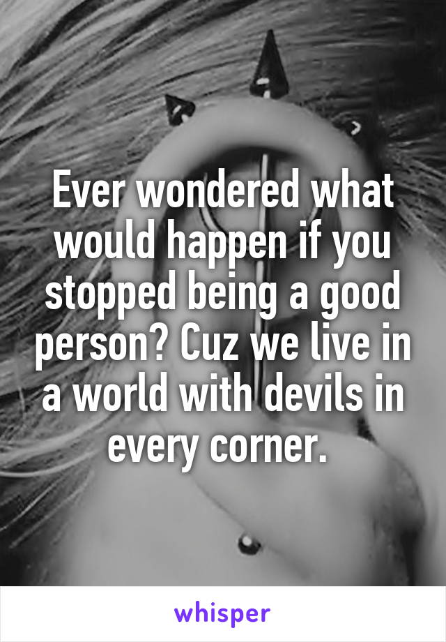 Ever wondered what would happen if you stopped being a good person? Cuz we live in a world with devils in every corner.