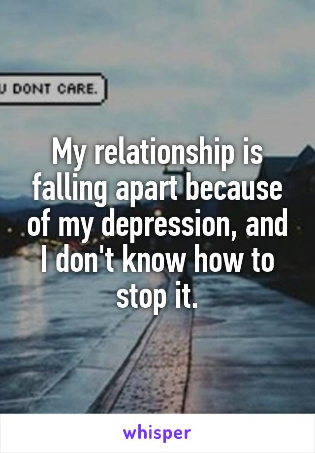My relationship is falling apart because of my depression, and I don't know how to stop it.