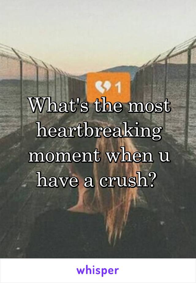 What's the most heartbreaking moment when u have a crush?